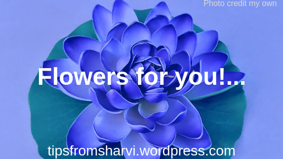Flowers for you!... Tips from Sharvi.