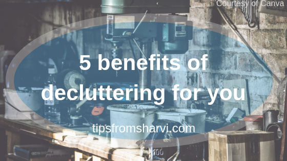 5 benefits of decluttering for you, Tips from Sharvi.