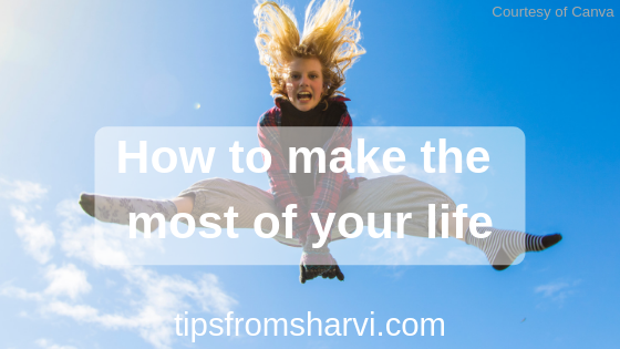 How to make the most of your life, Tips from Sharvi.
