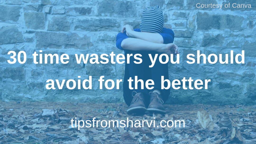 30 time wasters you should avoid for the better, Tips from Sharvi.
