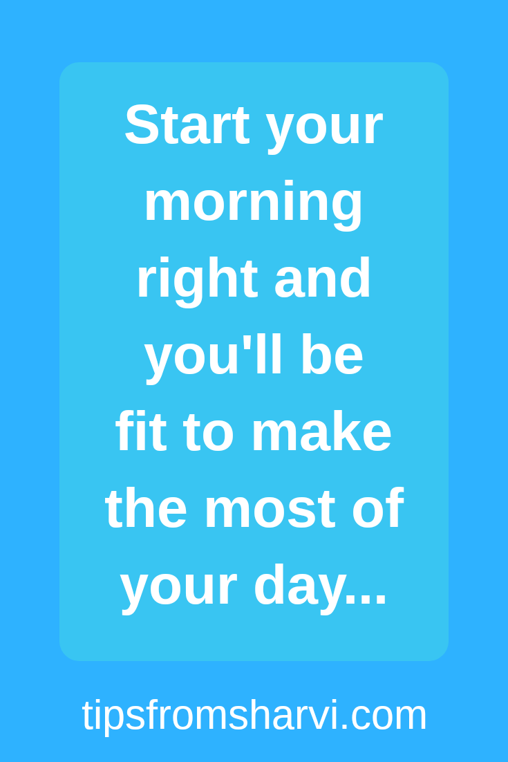 14 morning habits to make your day brilliant!, Tips from Sharvi.